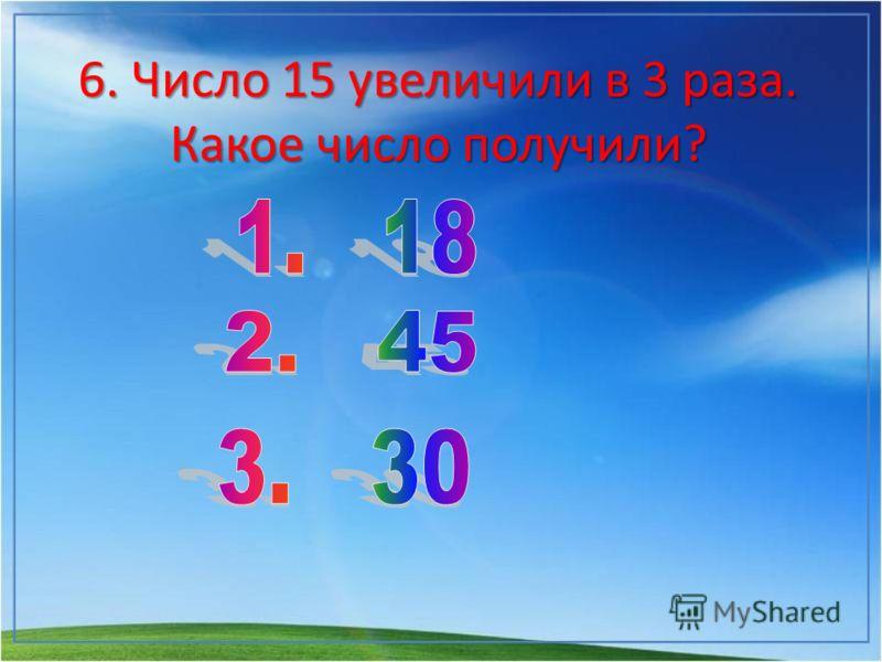 6. Число 15 увеличили в 3 раза. Какое число получили?
