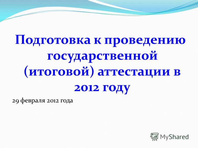 Подготовка к проведению государственной (итоговой) аттестации в 2012 году 29 февраля 2012 года
