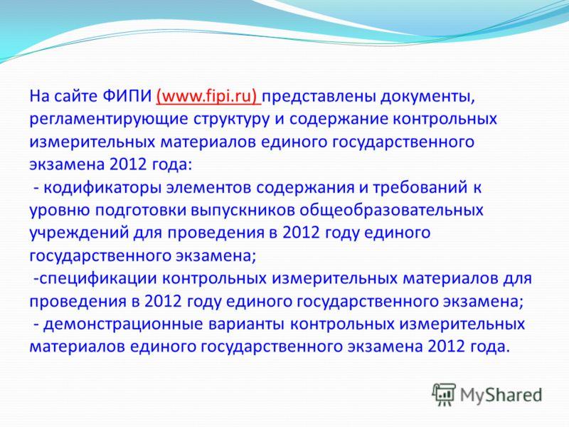 На сайте ФИПИ (www.fipi.ru) представлены документы, регламентирующие структуру и содержание контрольных измерительных материалов единого государственного экзамена 2012 года: - кодификаторы элементов содержания и требований к уровню подготовки выпускн