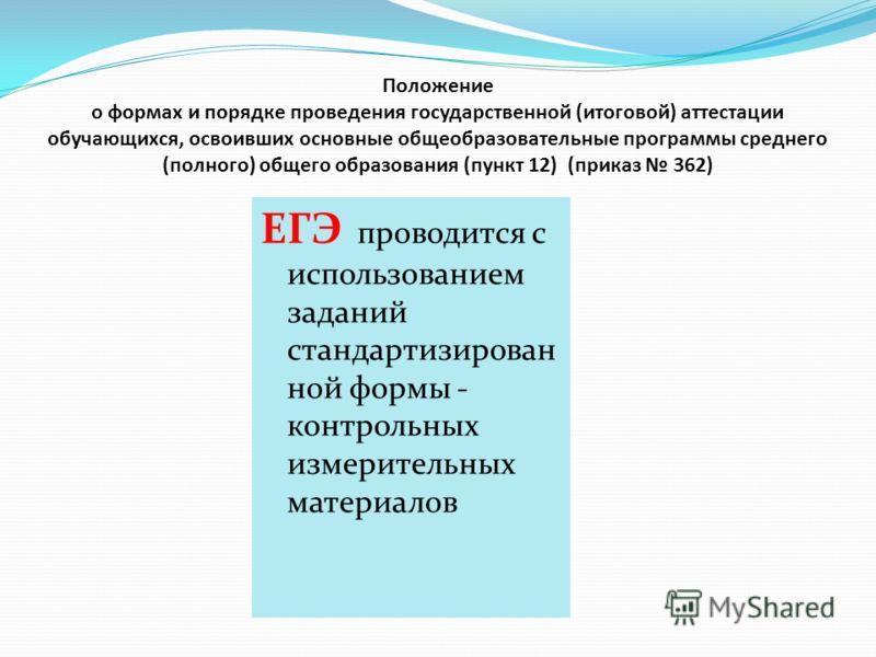 Положение о формах и порядке проведения государственной (итоговой) аттестации обучающихся, освоивших основные общеобразовательные программы среднего (полного) общего образования (пункт 12) (приказ 362) ЕГЭ проводится с использованием заданий стандарт