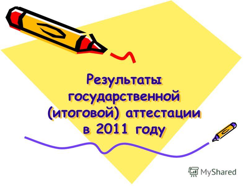 Результаты государственной (итоговой) аттестации в 2011 году