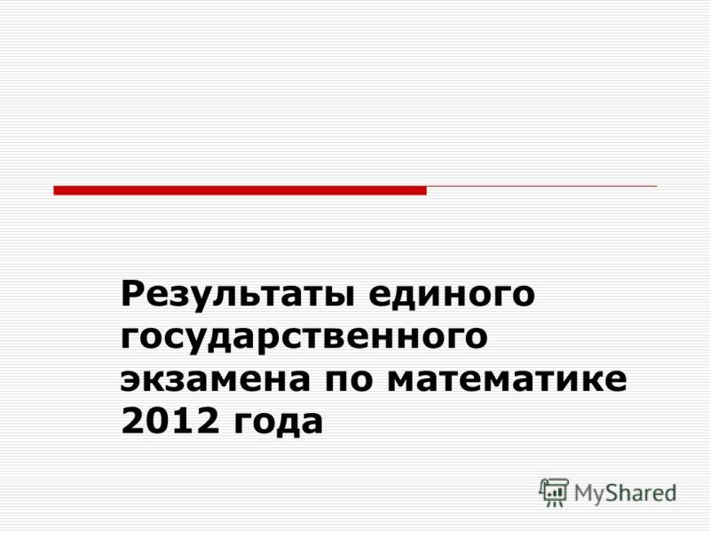 Результаты единого государственного экзамена по математике 2012 года