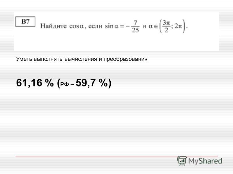 Уметь выполнять вычисления и преобразования 61,16 % ( РФ – 59,7 %)
