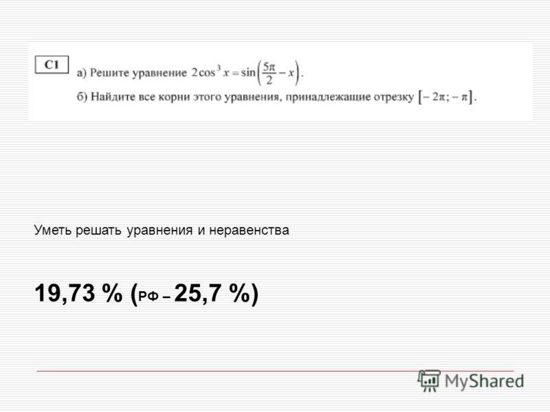 Уметь решать уравнения и неравенства 19,73 % ( РФ – 25,7 %)