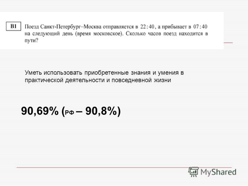 Уметь использовать приобретенные знания и умения в практической деятельности и повседневной жизни 90,69% ( РФ – 90,8%)