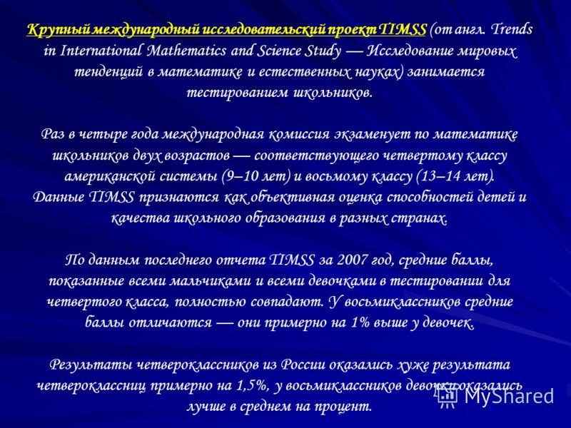 Крупный международный исследовательский проект TIMSS (от англ. Trends in International Mathematics and Science Study Исследование мировых тенденций в математике и естественных науках) занимается тестированием школьников. Раз в четыре года международн