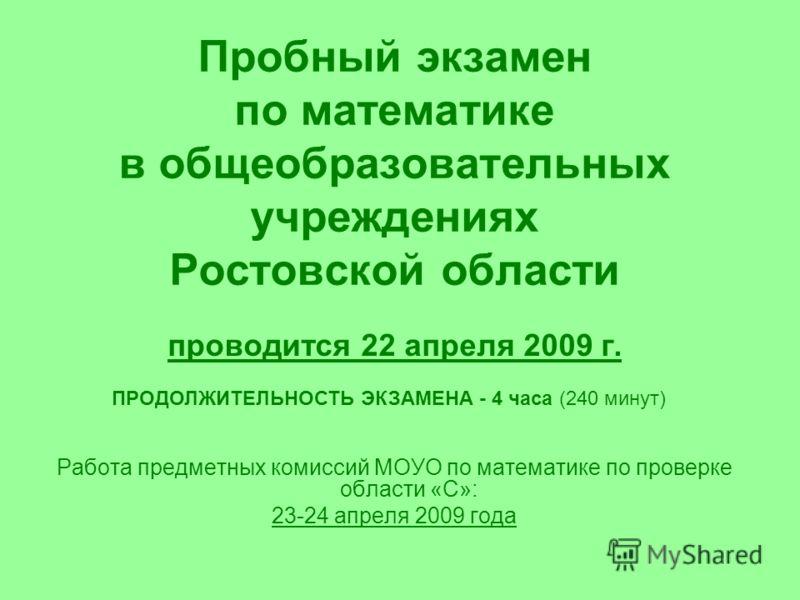 Пробный экзамен по математике в общеобразовательных учреждениях Ростовской области проводится 22 апреля 2009 г. Работа предметных комиссий МОУО по математике по проверке области «С»: 23-24 апреля 2009 года ПРОДОЛЖИТЕЛЬНОСТЬ ЭКЗАМЕНА - 4 часа (240 мин
