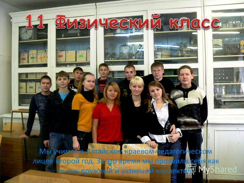 Мы учимся в Алтайском краевом педагогическом лицее второй год. За это время мы проявили себя как очень дружный и активный коллектив.