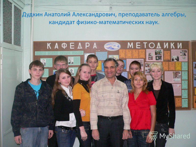 Дудкин Анатолий Александрович, преподаватель алгебры, кандидат физико-математических наук.