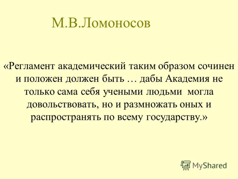 М.В.Ломоносов «Регламент академический таким образом сочинен и положен должен быть … дабы Академия не только сама себя учеными людьми могла довольствовать, но и размножать оных и распространять по всему государству.»