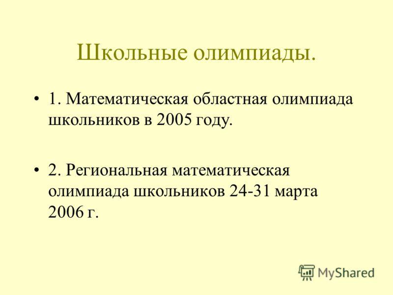Школьные олимпиады. 1. Математическая областная олимпиада школьников в 2005 году. 2. Региональная математическая олимпиада школьников 24-31 марта 2006 г.