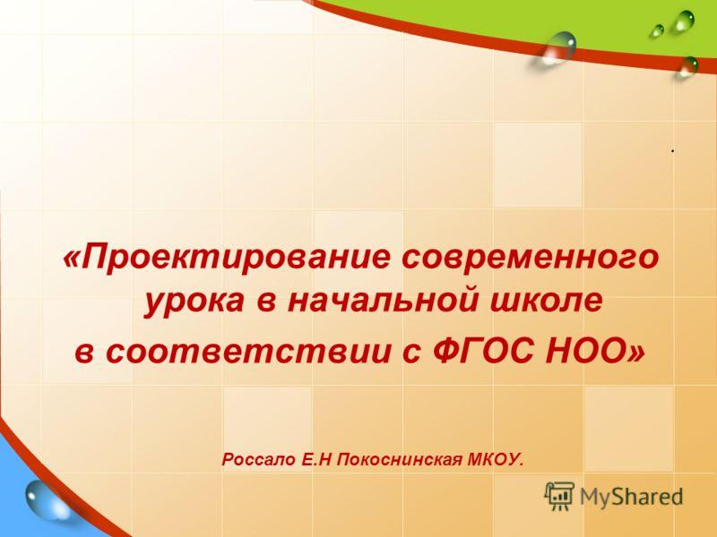 . «Проектирование современного урока в начальной школе в соответствии с ФГОС НОО» Россало Е.Н Покоснинская МКОУ.