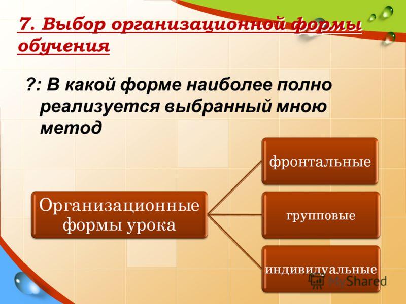7. Выбор организационной формы обучения ?: В какой форме наиболее полно реализуется выбранный мною метод