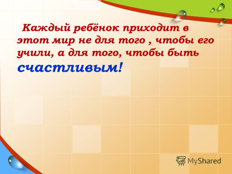 Каждый ребёнок приходит в этот мир не для того, чтобы его учили, а для того, чтобы быть счастливым!
