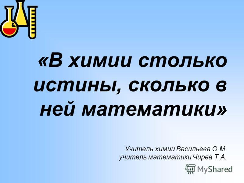 1 «В химии столько истины, сколько в ней математики» Учитель химии Васильева О.М. учитель математики Чирва Т.А.