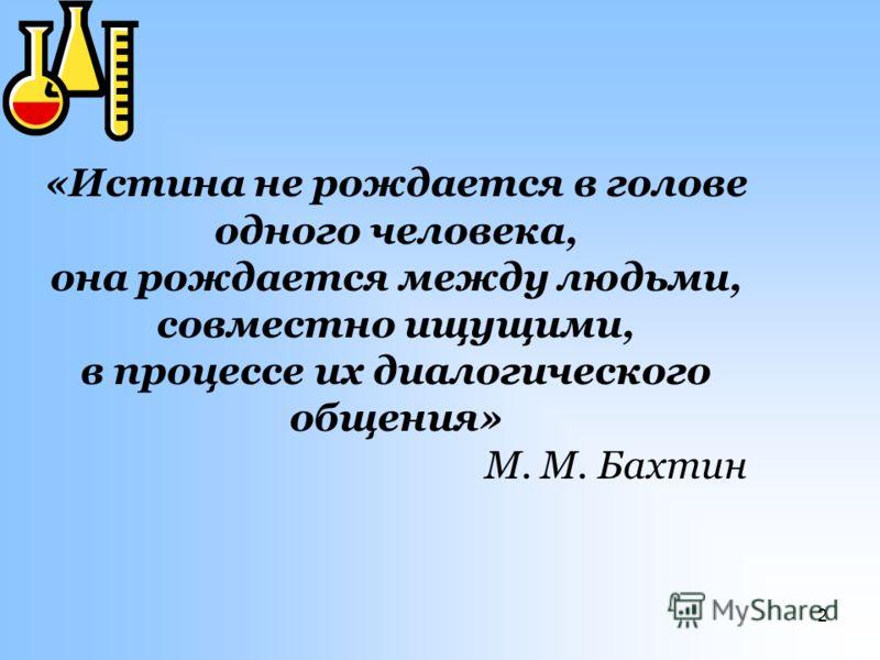 2 «Истина не рождается в голове одного человека, она рождается между людьми, совместно ищущими, в процессе их диалогического общения» М. М. Бахтин