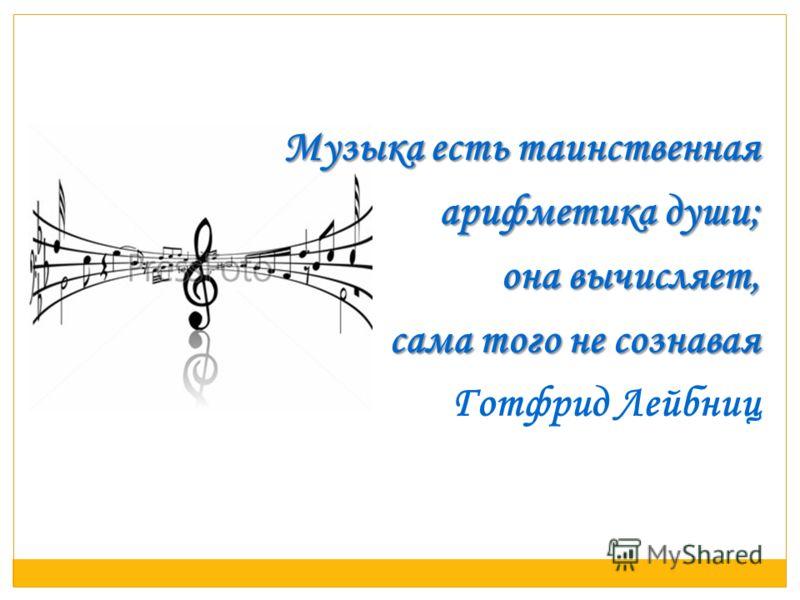 Музыка есть таинственная арифметика души; она вычисляет, она вычисляет, сама того не сознавая Готфрид Лейбниц