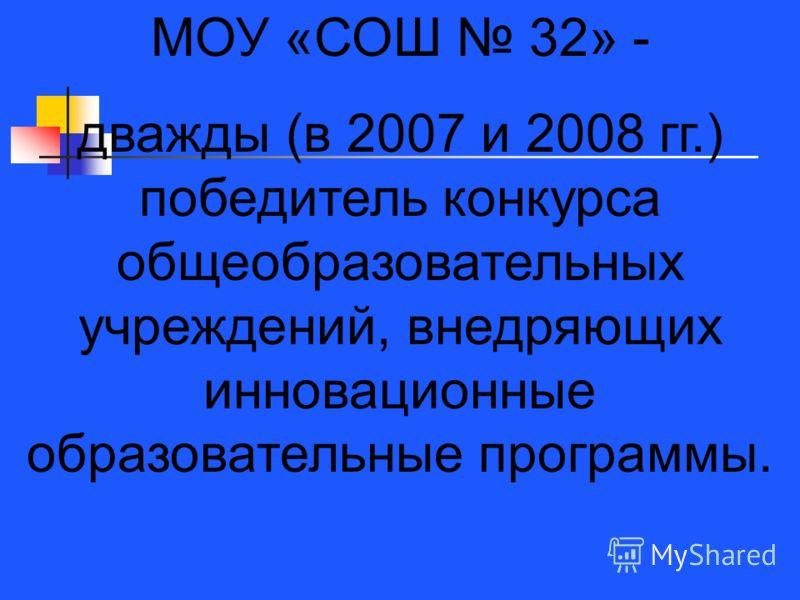 МОУ «СОШ 32» - дважды (в 2007 и 2008 гг.) победитель конкурса общеобразовательных учреждений, внедряющих инновационные образовательные программы.