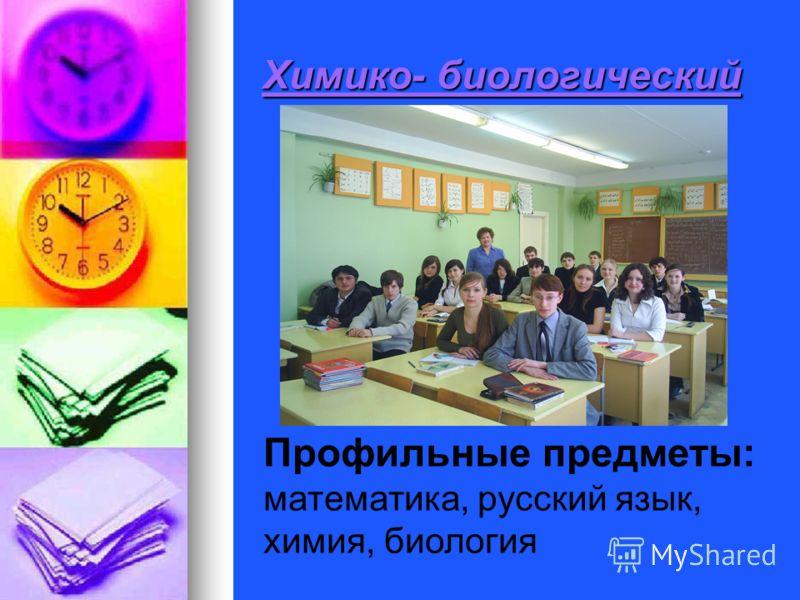 Химико- биологический Профильные предметы: математика, русский язык, химия, биология