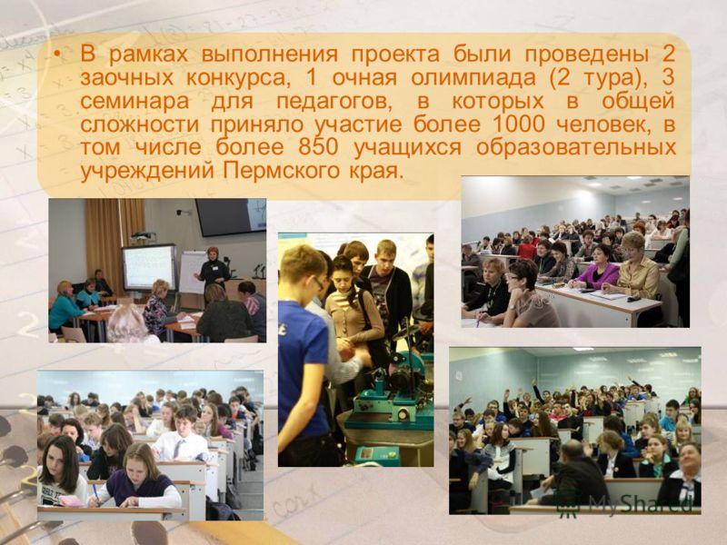 В рамках выполнения проекта были проведены 2 заочных конкурса, 1 очная олимпиада (2 тура), 3 семинара для педагогов, в которых в общей сложности приняло участие более 1000 человек, в том числе более 850 учащихся образовательных учреждений Пермского к