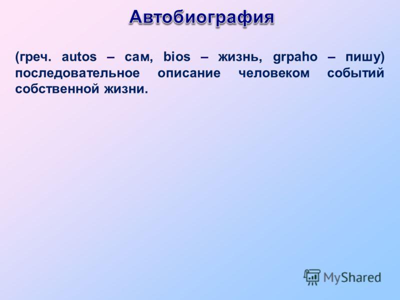 (греч. autos – сам, bios – жизнь, grpaho – пишу) последовательное описание человеком событий собственной жизни.