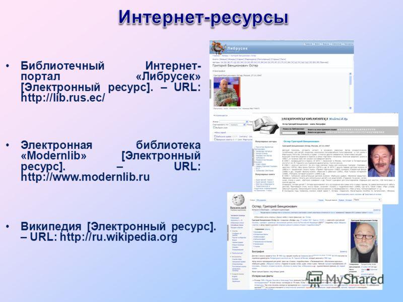 Библиотечный Интернет- портал «Либрусек» [Электронный ресурс]. – URL: http://lib.rus.ec/ Электронная библиотека «Modernlib» [Электронный ресурс]. – URL: http://www.modernlib.ru Википедия [Электронный ресурс]. – URL: http://ru.wikipedia.org