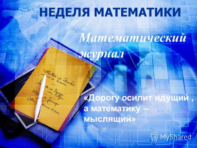 НЕДЕЛЯ МАТЕМАТИКИ Математический журнал «Дорогу осилит идущий, а математику – мыслящий»