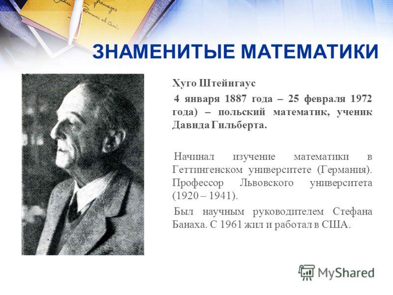 ЗНАМЕНИТЫЕ МАТЕМАТИКИ Хуго Штейнгаус 4 января 1887 года – 25 февраля 1972 года) – польский математик, ученик Давида Гильберта. Начинал изучение математики в Геттингенском университете (Германия). Профессор Львовского университета (1920 – 1941). Был н