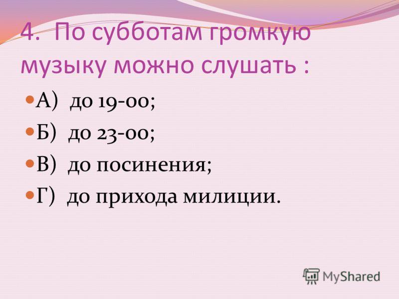 4. По субботам громкую музыку можно слушать : А) до 19-00; Б) до 23-00; В) до посинения; Г) до прихода милиции.