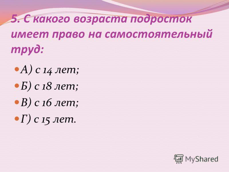 5. С какого возраста подросток имеет право на самостоятельный труд: А) с 14 лет; Б) с 18 лет; В) с 16 лет; Г) с 15 лет.