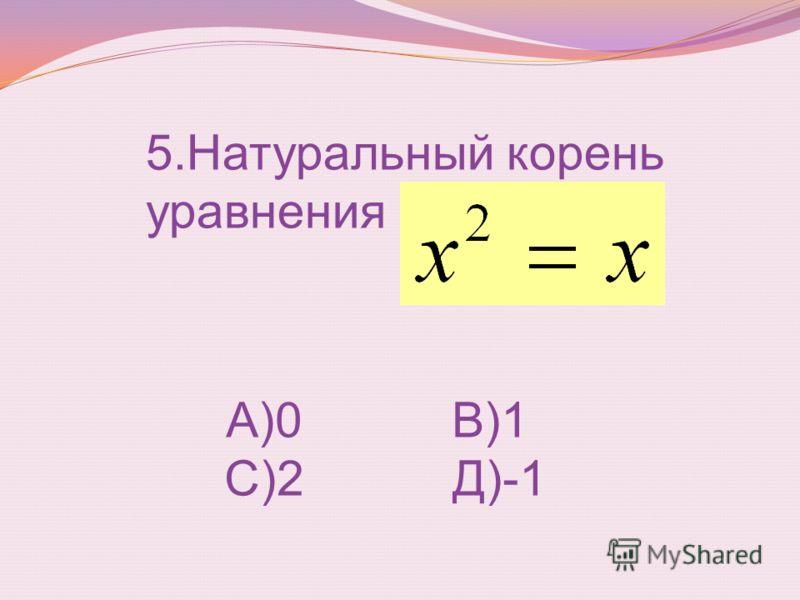 5.Натуральный корень уравнения А)0 В)1 С)2 Д)-1