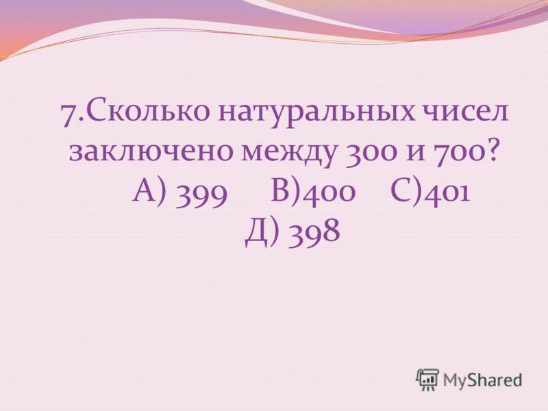 7.Сколько натуральных чисел заключено между 300 и 700? А) 399 В)400 С)401 Д) 398