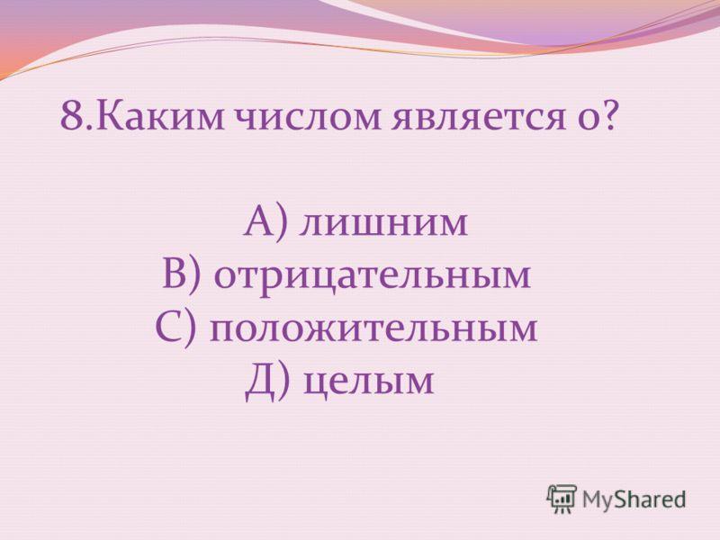8.Каким числом является 0? А) лишним В) отрицательным С) положительным Д) целым