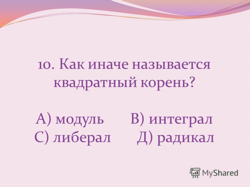 10. Как иначе называется квадратный корень? А) модуль В) интеграл С) либерал Д) радикал