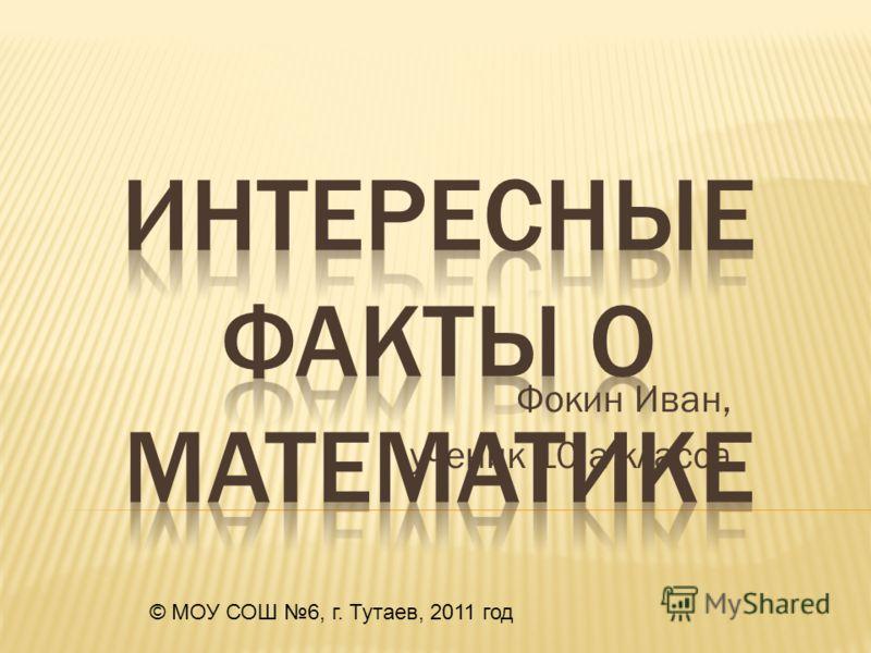 Фокин Иван, ученик 10 а класса © МОУ СОШ 6, г. Тутаев, 2011 год