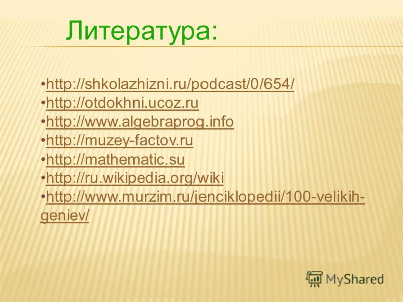Литература: http://shkolazhizni.ru/podcast/0/654/ http://otdokhni.ucoz.ru http://www.algebraprog.info http://muzey-factov.ru http://mathematic.su http://ru.wikipedia.org/wiki http://www.murzim.ru/jenciklopedii/100-velikih- geniev/http://www.murzim.ru
