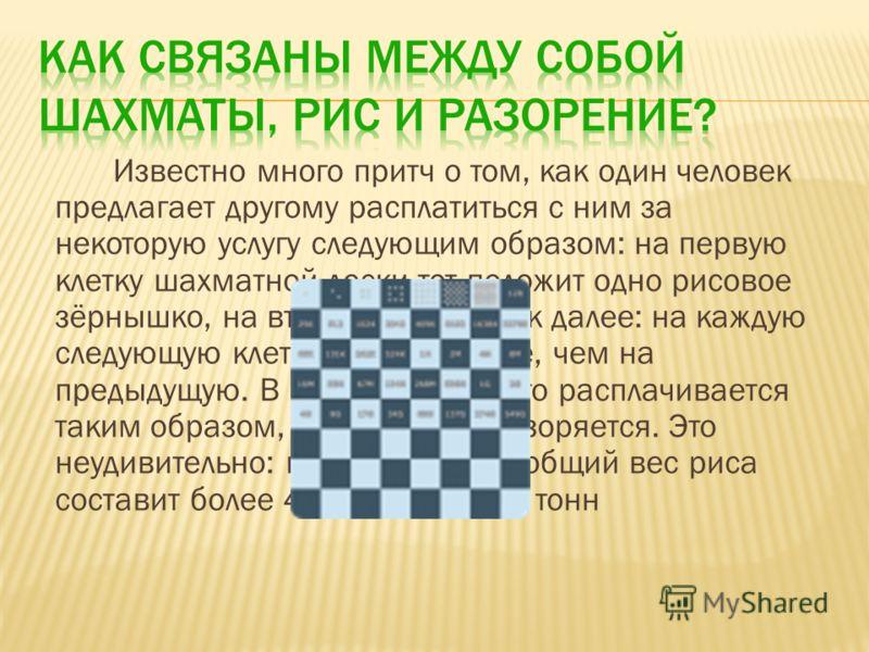 Известно много притч о том, как один человек предлагает другому расплатиться с ним за некоторую услугу следующим образом: на первую клетку шахматной доски тот положит одно рисовое зёрнышко, на вторую два и так далее: на каждую следующую клетку вдвое