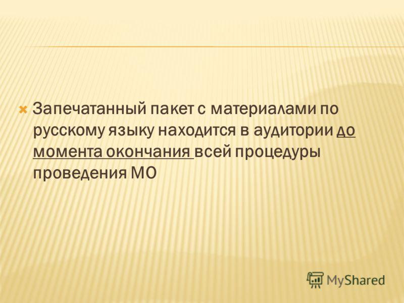 Запечатанный пакет с материалами по русскому языку находится в аудитории до момента окончания всей процедуры проведения МО