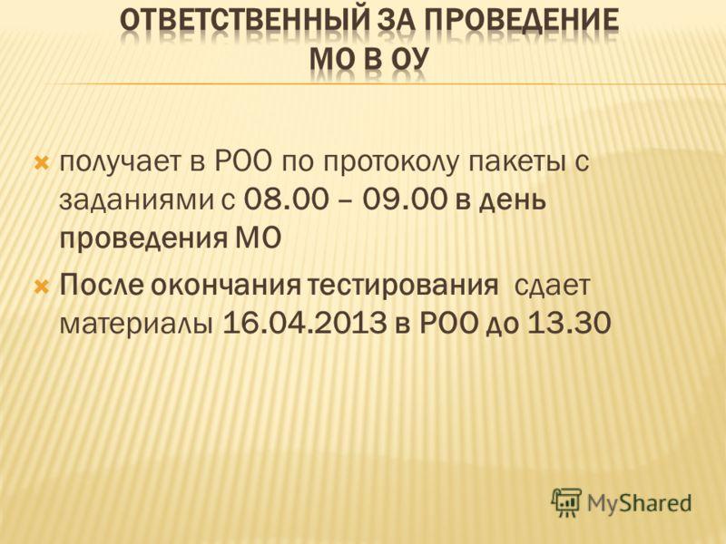 получает в РОО по протоколу пакеты с заданиями с 08.00 – 09.00 в день проведения МО После окончания тестирования сдает материалы 16.04.2013 в РОО до 13.30