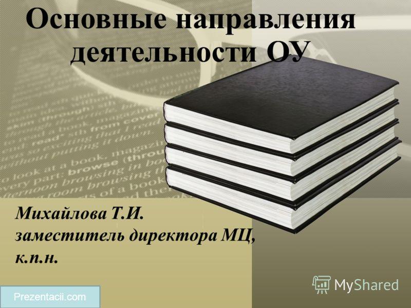 Основные направления деятельности ОУ Prezentacii.com Михайлова Т.И. заместитель директора МЦ, к.п.н.