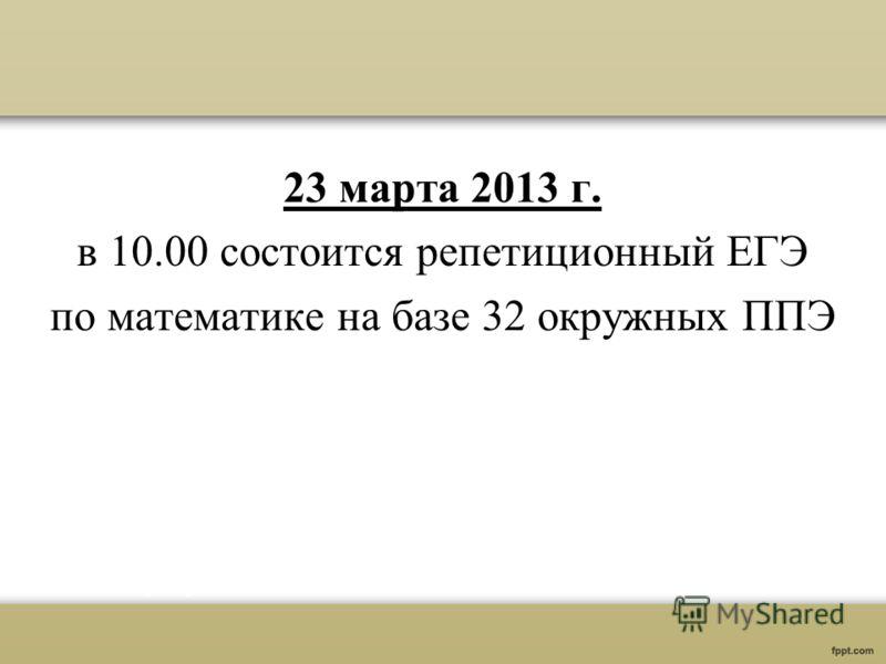 23 марта 2013 г. в 10.00 состоится репетиционный ЕГЭ по математике на базе 32 окружных ППЭ