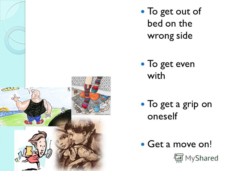 To get out of bed on the wrong side To get even with To get a grip on oneself Get a move on!