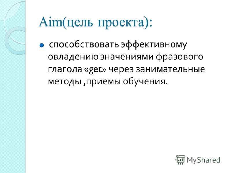 Aim(цель проекта ): способствовать эффективному овладению значениями фразового глагола «get» через занимательные методы, приемы обучения.