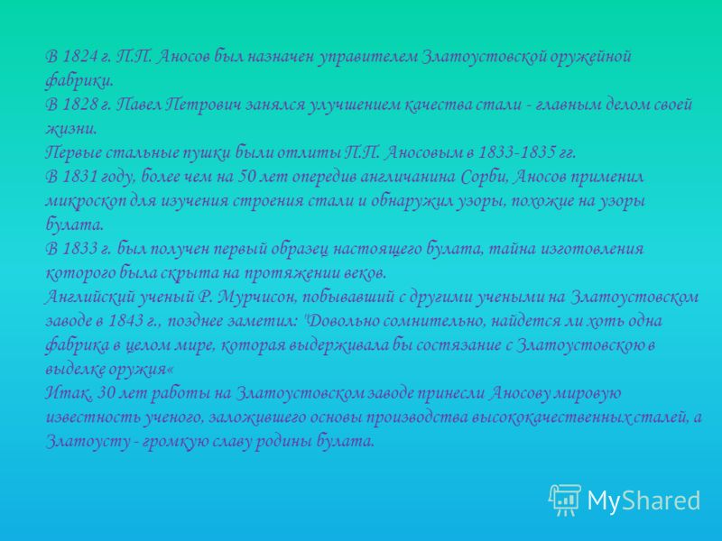 В 1824 г. П.П. Аносов был назначен управителем Златоустовской оружейной фабрики. В 1828 г. Павел Петрович занялся улучшением качества стали - главным делом своей жизни. Первые стальные пушки были отлиты П.П. Аносовым в 1833-1835 гг. В 1831 году, боле
