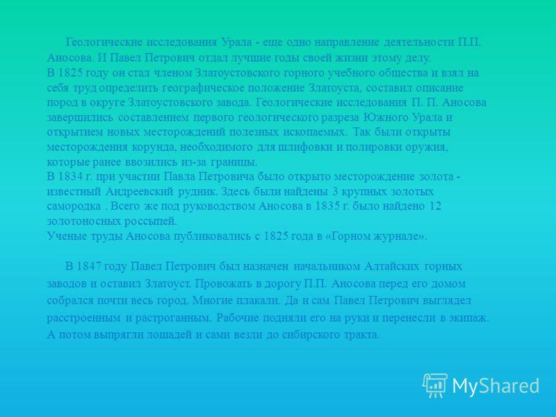 Геологические исследования Урала - еще одно направление деятельности П.П. Аносова. И Павел Петрович отдал лучшие годы своей жизни этому делу. В 1825 году он стал членом Златоустовского горного учебного общества и взял на себя труд определить географи