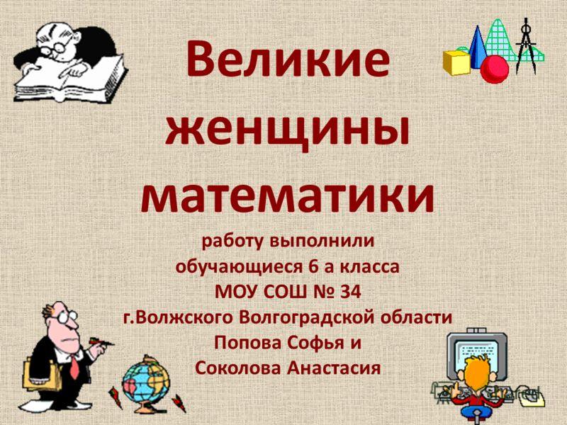 Великие женщины математики работу выполнили обучающиеся 6 а класса МОУ СОШ 34 г.Волжского Волгоградской области Попова Софья и Соколова Анастасия