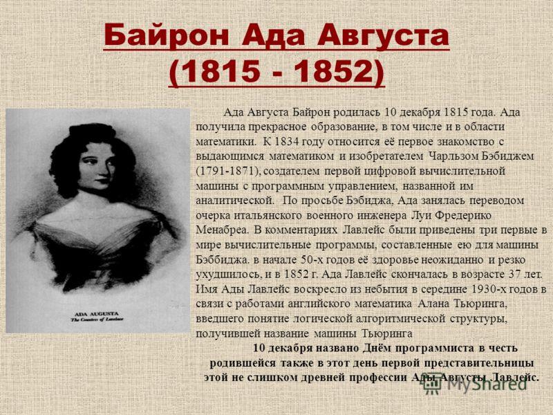 Байрон Ада Августа (1815 - 1852) Ада Августа Байрон родилась 10 декабря 1815 года. Ада получила прекрасное образование, в том числе и в области математики. К 1834 году относится её первое знакомство с выдающимся математиком и изобретателем Чарльзом Б