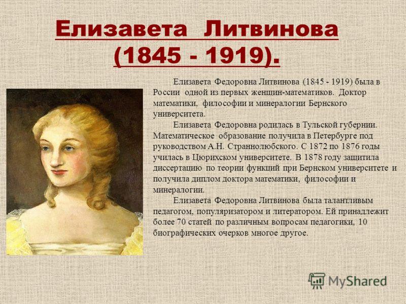Елизавета Литвинова (1845 - 1919). Елизавета Федоровна Литвинова (1845 - 1919) была в России одной из первых женщин-математиков. Доктор математики, философии и минералогии Бернского университета. Елизавета Федоровна родилась в Тульской губернии. Мате