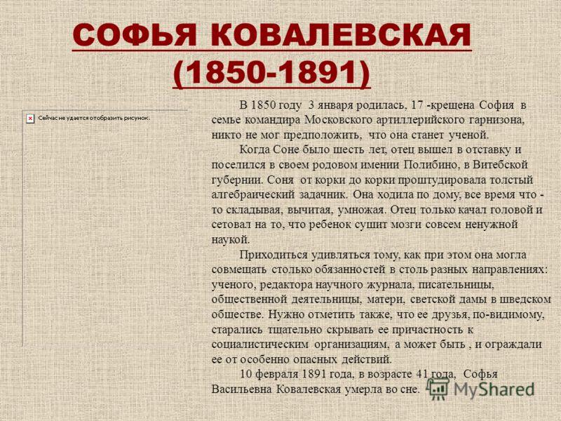 СОФЬЯ КОВАЛЕВСКАЯ (1850-1891) В 1850 году 3 января родилась, 17 -крещена София в семье командира Московского артиллерийского гарнизона, никто не мог предположить, что она станет ученой. Когда Соне было шесть лет, отец вышел в отставку и поселился в с