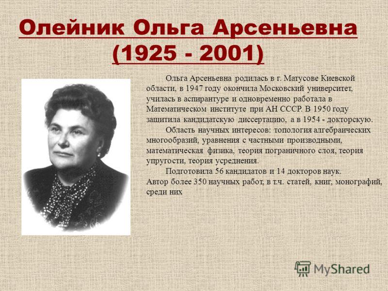 Олейник Ольгa Apсеньевнa (1925 - 2001) Ольга Арсеньевна родилась в г. Матусове Киевской области, в 1947 году окончила Московский университет, училась в аспирантуре и одновременно работала в Математическом институте при АН СССР. В 1950 году защитила к